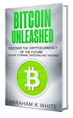 Bitcoin Unleashed: Discover the Cryptocurrency of the Future (A Guide to Mining, Investing and Trading)