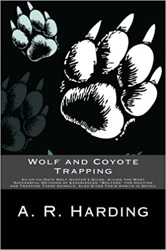 Wolf and Coyote Trapping: An Up-to-Date Wolf Hunter's Guide, Giving the Most Successful Methods of Experienced Wolfers for Hunting and Trapping These Animals, Also Gives Their Habits in Detail by A. R. Harding (2013-09-05)