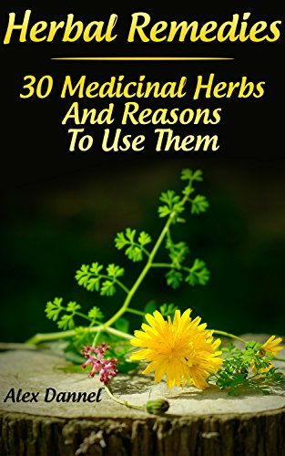 Herbal Remedies: 30 Medicinal Herbs And Reasons To Use Them: (The Science Of Natural Healing, Natural Healing Products) (Medicinal Herb Books, Herb Medicine Book 6)