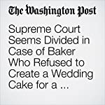 Supreme Court Seems Divided in Case of Baker Who Refused to Create a Wedding Cake for a Same-Sex Couple | Robert Barnes,Ann E. Marimow