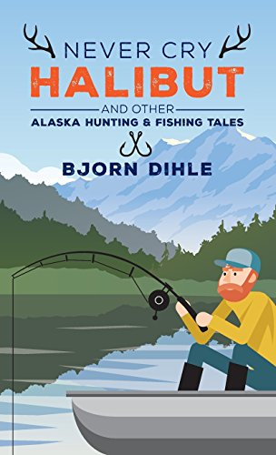 READ Never Cry Halibut: and Other Alaska Hunting and Fishing Tales<br />P.P.T