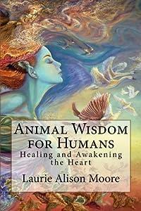 Animal Wisdom for Humans: Healing and Awakening the Heart