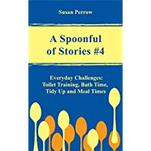 A SPOONFUL OF STORIES #4: Everyday Challenges: Toilet Training, Bath Time, Tidy Up and Meal Times (THE SPOONFUL SERIES)