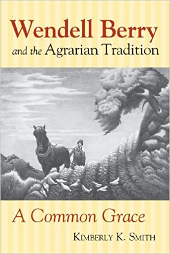 Wendell Berry and the Agrarian Tradition: A Common Grace (American Political Thought (University Press of Kansas)) by Kimberly K. Smith (2014-01-17)