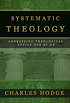 SYSTEMATIC THEOLOGY (All 3 Volumes In 1): ADDRESSING THEOLOGICAL TOPICS ONE BY ONE by [HODGE, CHARLES]