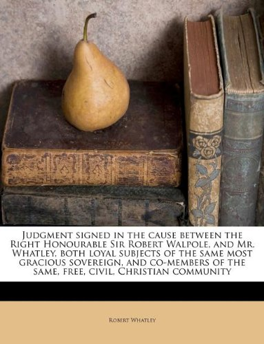 Judgment signed in the cause between the Right Honourable Sir Robert Walpole, and Mr. Whatley, both loyal subjects of the same most gracious ... of the same, free, civil, Christian community PDF