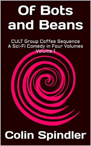 Of Bots and Beans: CULT Group Coffee Sequence A Sci-Fi Comedy in Four Volumes Volume 1 by [Spindler, Colin]