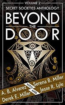 Beyond The Door: Volume 2: Secret Societies Anthology (Beyond The Door Anthology) by [Miller, Serena B., Alvarez, A.B., Miller, Derek E., Lyle, Jesse R.]