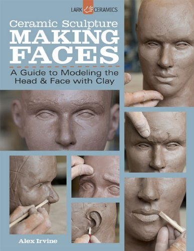 Ceramic Sculpture: Making Faces. A Guide to Modeling the Head and Face with Clay