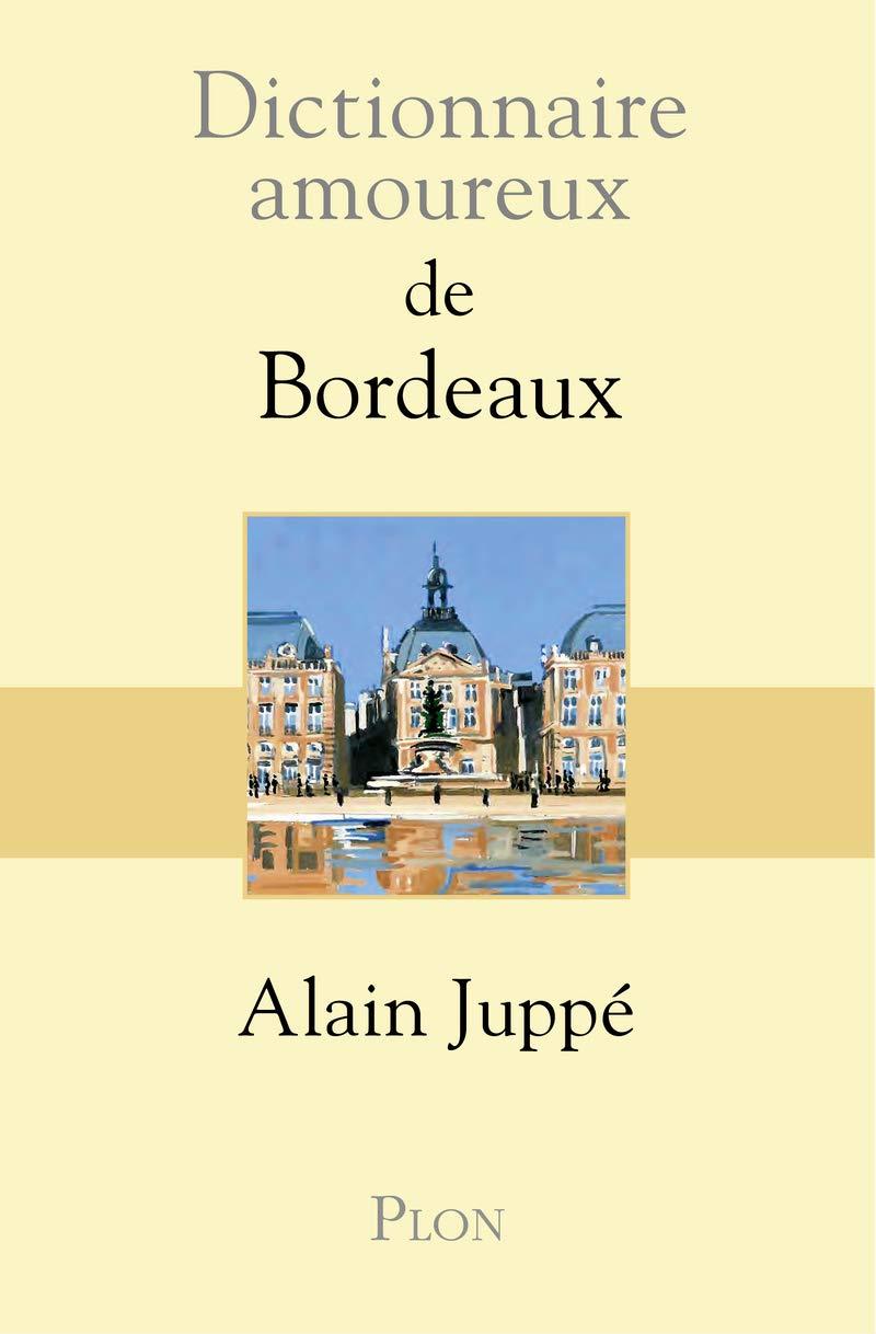 Dictionnaire amoureux de Bordeaux Broché – 18 octobre 2018 Alain JUPPE Plon 2259212298 Romans francophones
