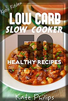 Low Carb Slow Cooker: 50 Healthy Low Carb Recipes for Weight Loss! by [philips, Kate]