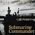 Submarine Commander: A Story of World War II and Korea | Paul R. Schratz