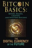 Bitcoin Basics: Buying, Selling, Creating and Investing Bitcoins - The Digital Currency of the Future (bitcoin, bitcoin beginner, bitcoin mining) (Volume 1)