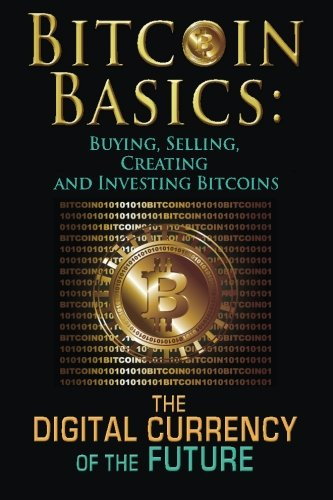 Bitcoin Basics: Buying, Selling, Creating and Investing Bitcoins – The Digital Currency of the Future (bitcoin, bitcoin beginner, bitcoin mining) (Volume 1)
