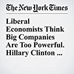 Liberal Economists Think Big Companies Are Too Powerful. Hillary Clinton Agrees | Neil Irwin