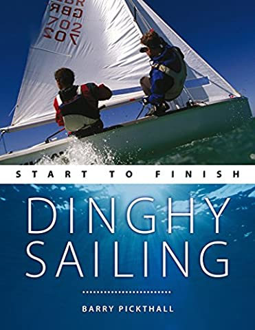 Dinghy Sailing: Start to Finish: From Beginner to Advanced: The Perfect Guide to Improving Your Sailing Skills (Boating: Start to - Boating and Sailing