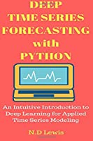 Deep Time Series Forecasting with Python: An Intuitive Introduction to Deep Learning for Applied Time Series Modeling Front Cover