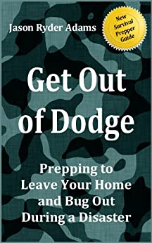 Get Out of Dodge! Prepping to Leave Your Home and Bug Out During a Disaster (The NEW Survival Prepper Guides Book 2) by [Adams, Jason Ryder]