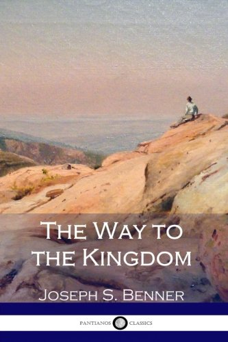 The Way to the Kingdom: Being Definite and Simple Instructions For Self-Training and Discipline, Enabling the Earnest Disciple to Find the Kingdom of God and his Righteousness