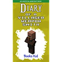 Diary of a Villager Weapon Smith: An Unofficial Minecraft Book (Minecraft Diary Books and Wimpy Zombie Tales For Kids 2)