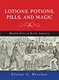 Lotions, Potions, Pills, and Magic, Elaine G. Breslaw, 1479807044