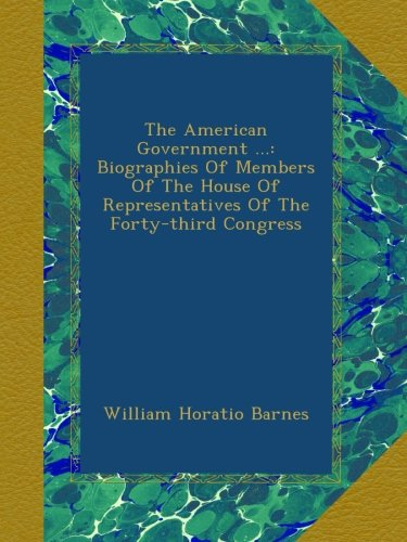 The American Government ...: Biographies Of Members Of The House Of Representatives Of The Forty-third Congress pdf