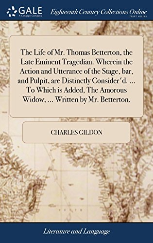 The Life of Mr. Thomas Betterton, the Late Eminent Tragedian. Wherein the Action and Utterance of the Stage, Bar, and Pulpit, Are Distinctly ... Amorous Widow, ... Written by Mr. Betterton.
