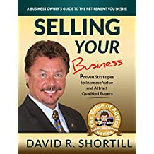 Selling Your Business: A Business Owners Guide to the Retirement you Desire (The Value of Advice Series Book 1)