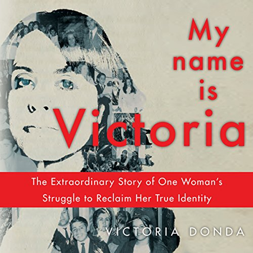 My Name Is Victoria: The Extraordinary Struggle of One Woman to Reclaim Her True Identity