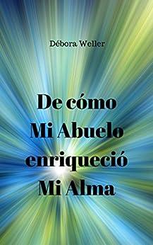 De Cómo Mi Abuelo Enriqueció Mi Alma (Spanish Edition) by [Weller, Débora]