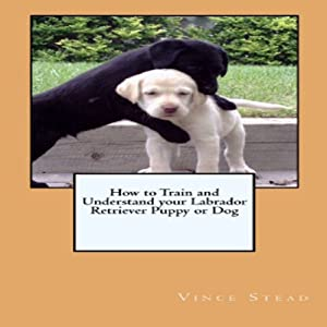 How to Train and Understand Your Labrador Retriever Puppy or Dog Audiobook