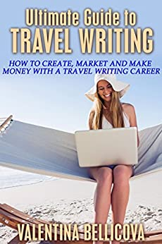 Ultimate Guide to Travel Writing: How to Create, Market and Make Money With a Travel Writing Career (Blogging Book 2) by [Bellicova, Valentina]