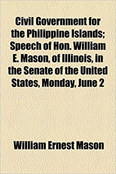 Book Civil Government for the Philippine Islands: Speech of Hon. William E. Mason, of Illinois, in the Senate of the United States, Monday, June 2