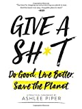 img - for Give a Sh*t: Do Good. Live Better. Save the Planet. book / textbook / text book