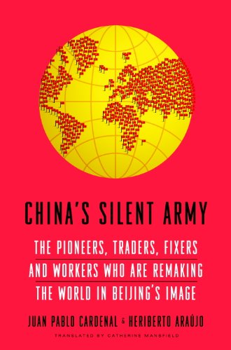 China's Silent Army: The Pioneers, Traders, Fixers and Workers Who Are Remaking the World in Beijing's Image (Chinas Remaking)