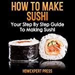 How to Make Sushi: Your Step-by-Step Guide to Making Sushi |  HowExpert Press