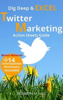Dig Deep and Excel, TWITTER MARKETING Action Sheets Guide (Dig Deep Social Media Marketing Book 1) by [Hall, Elizabeth]