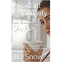 Avoidant Personality Disorder (AvPD): A Guide About People Who Avoid Others Due to Social Anxiety (Transcend Mediocrity Book 34)