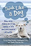Think Like a Dog: How Dogs Teach Us to Be Happy in Life and Successful at Work