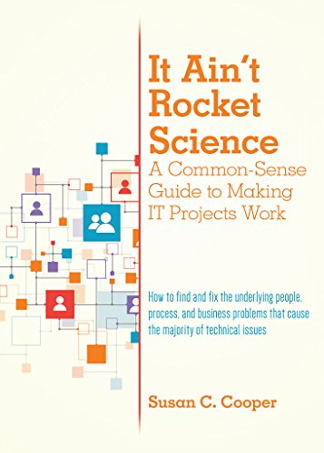 It Ain't Rocket Science A Common-Sense Guide to Making IT Projects Work: How to find and fix the underlying people, process, and business problems that cause the majority of technical issues