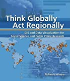 img - for Think Globally, Act Regionally: GIS and Data Visualization for Social Science and Public Policy Research unknown Edition by LeGates, Richard [2005] book / textbook / text book