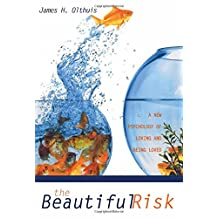 The Beautiful Risk: A New Psychology of Loving and Being Loved