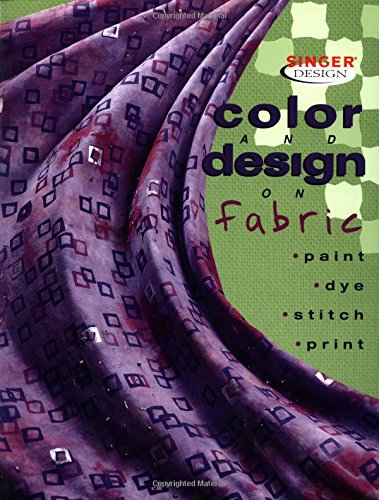 Color & Design on Fabric: Paint, Dye, Stitch, Print (Singer Design Series)