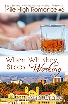 When Whiskey Stops Working: M/M Romance (Mile High Romance Book 6) by [Grace, Aria]