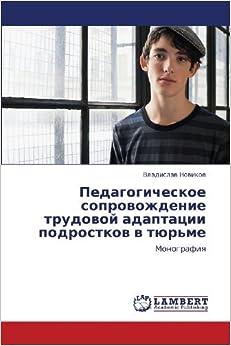 Book Pedagogicheskoe soprovozhdenie trudovoy adaptatsii podrostkov v tyur'me: Monografiya (Russian Edition) by Novikov Vladislav (2012-05-12)