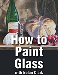 How to Paint Glass Objects in a Still Life (Still Life Painting with Nolan Clark Book 6)