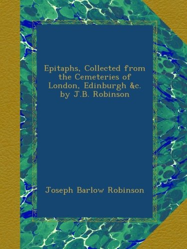 Download Epitaphs, Collected from the Cemeteries of London, Edinburgh &c. by J.B. Robinson pdf