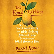 The Food Explorer: The True Adventures of the Globe-Trotting Botanist Who Transformed What America Eats Audiobook by Daniel Stone Narrated by Daniel Stone