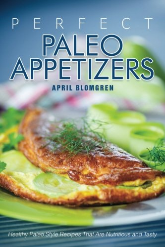 Perfect Paleo Appetizers: Healthy Paleo Style Recipes That Are Nutritious and Tasty by April Blomgren