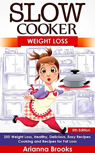 Slow Cooker: Weight Loss: 250 Weight Loss, Healthy, Delicious, Easy Recipes: Cooking and Recipes for Fat Loss (Meals For Your Crock Pot, Your Crock Pot, ... Slow Cooker, Belly Fat, Slow Cook Book 3) by [Brooks, Arianna]